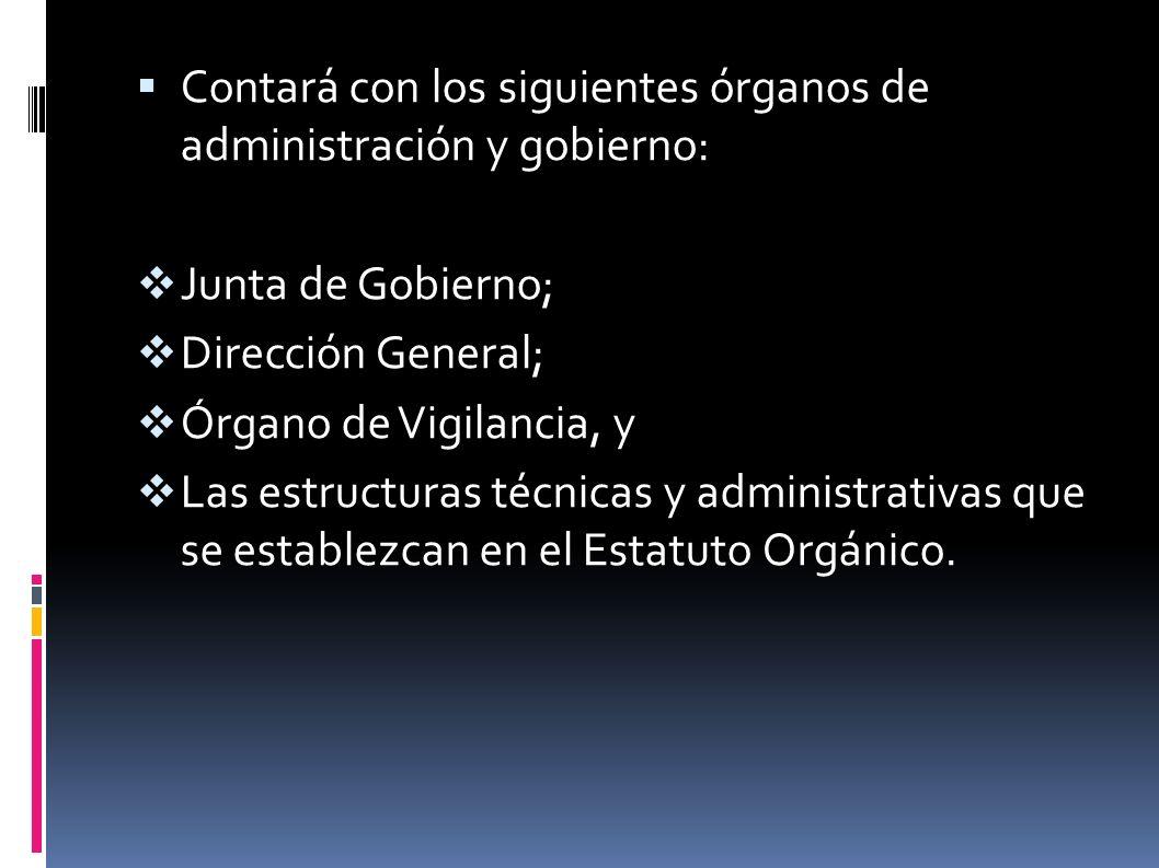 Contará con los siguientes órganos de administración y gobierno: Junta de Gobierno; Dirección General; Órgano de Vigilancia, y Las estructuras técnicas y administrativas que se establezcan en el Estatuto Orgánico.