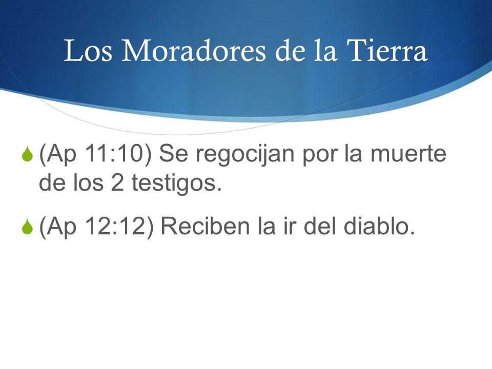 Los Moradores de la Tierra (Ap 11:10) Se regocijan por la muerte de los 2 testigos. (Ap 12:12) Reciben la ir del diablo.