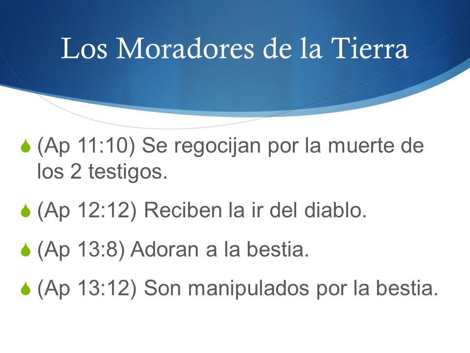 Los Moradores de la Tierra (Ap 11:10) Se regocijan por la muerte de los 2 testigos. (Ap 12:12) Reciben la ir del diablo. (Ap 13:8) Adoran a la bestia.