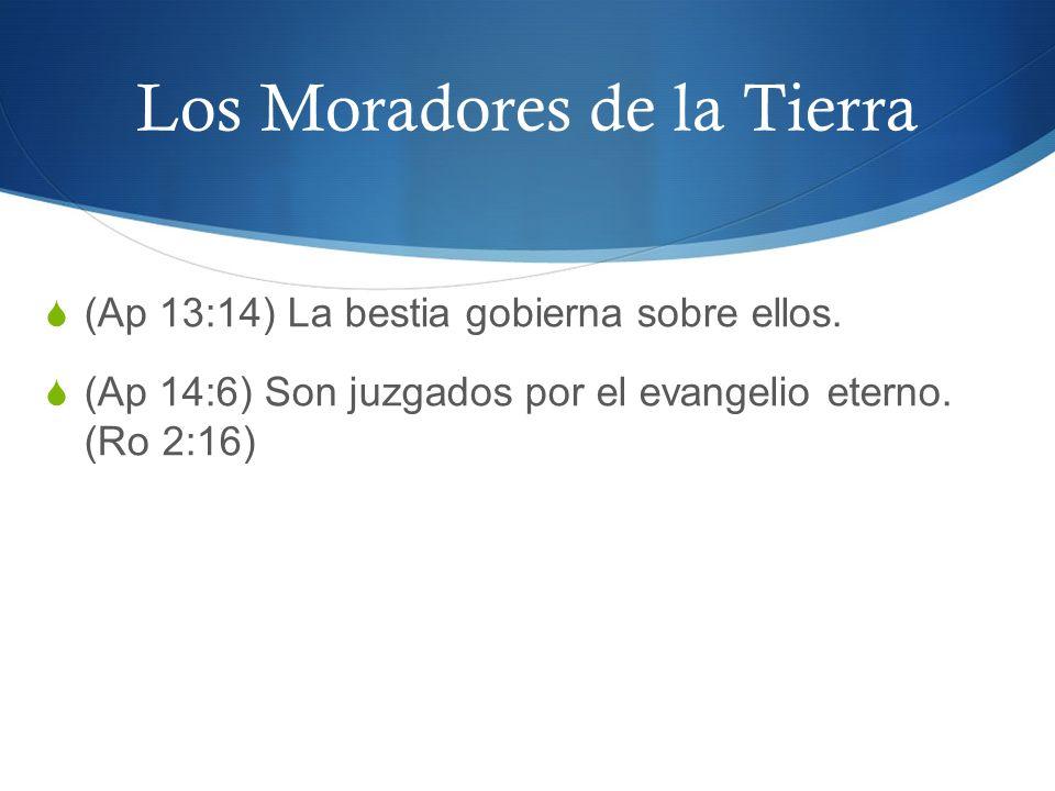 Los Moradores de la Tierra (Ap 13:14) La bestia gobierna sobre ellos. (Ap 14:6) Son juzgados por el evangelio eterno. (Ro 2:16)