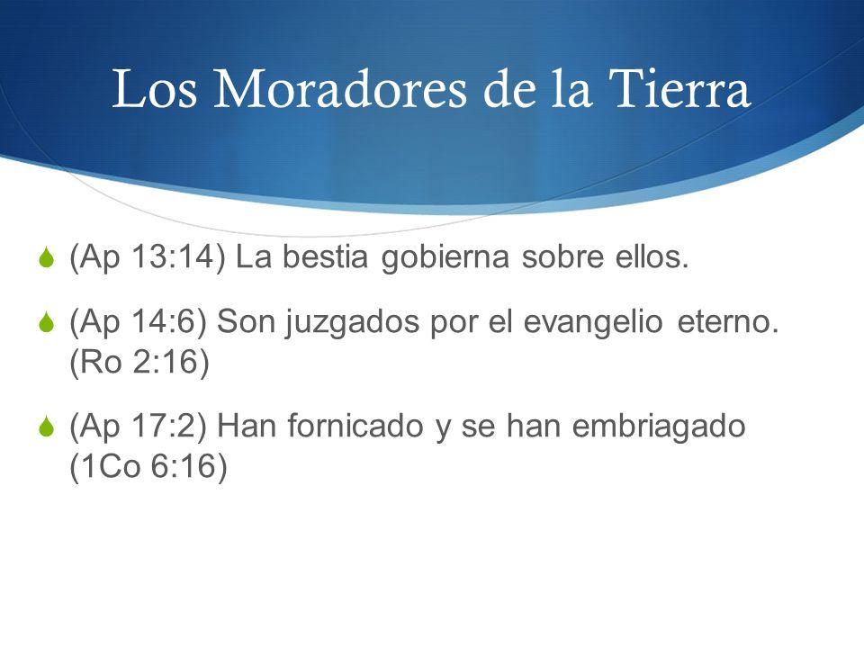 Los Moradores de la Tierra (Ap 13:14) La bestia gobierna sobre ellos. (Ap 14:6) Son juzgados por el evangelio eterno. (Ro 2:16) (Ap 17:2) Han fornicad