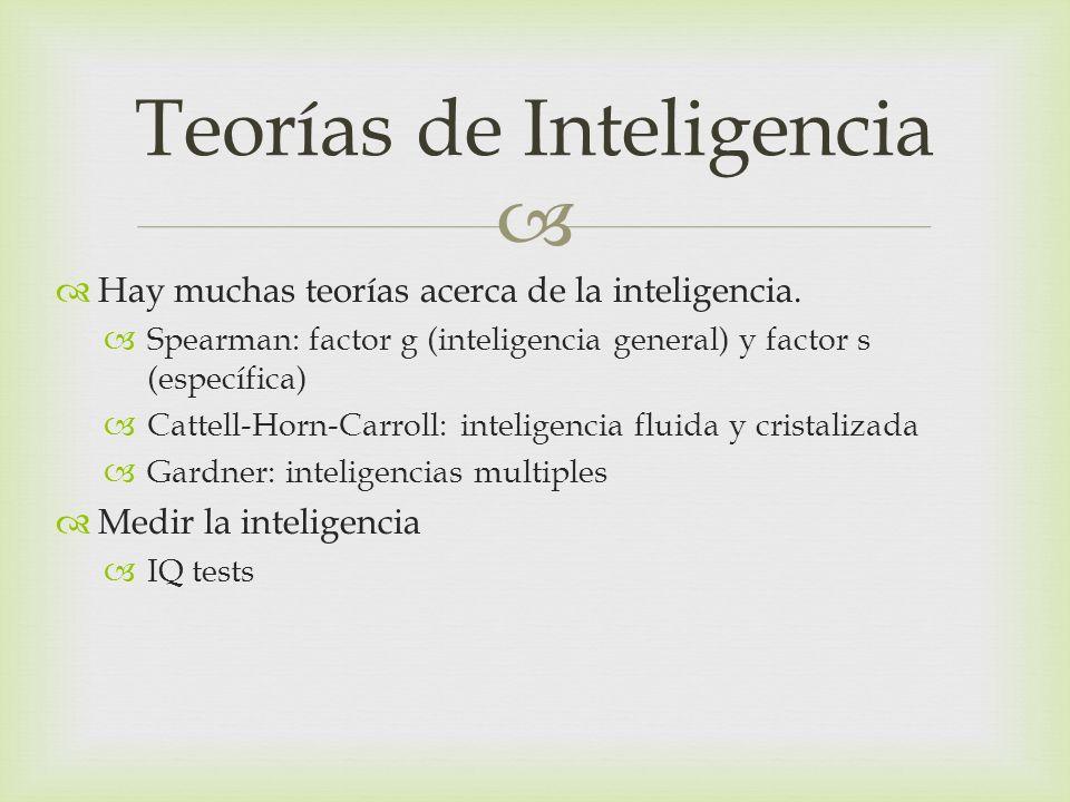 Hay muchas teorías acerca de la inteligencia. Spearman: factor g (inteligencia general) y factor s (específica) Cattell-Horn-Carroll: inteligencia flu