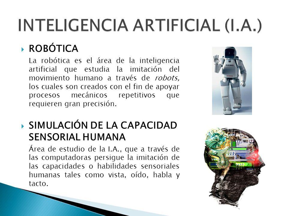 ROBÓTICA La robótica es el área de la inteligencia artificial que estudia la imitación del movimiento humano a través de robots, los cuales son creados con el fin de apoyar procesos mecánicos repetitivos que requieren gran precisión.