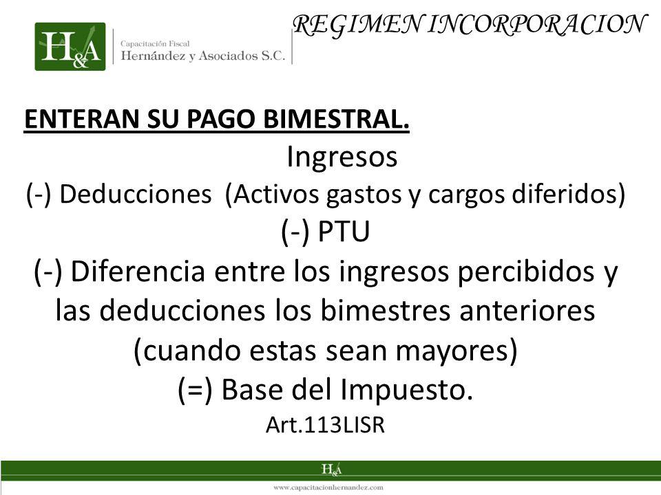 REGIMEN INCORPORACION ENTERAN SU PAGO BIMESTRAL. Ingresos (-) Deducciones (Activos gastos y cargos diferidos) (-) PTU (-) Diferencia entre los ingreso