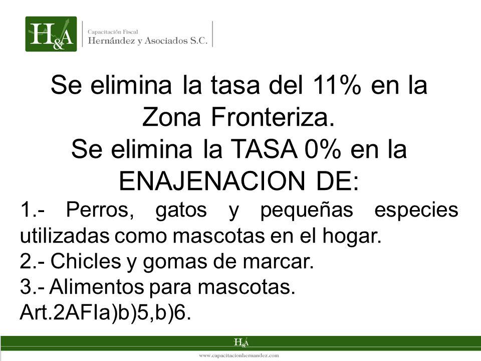 Se elimina la tasa del 11% en la Zona Fronteriza. Se elimina la TASA 0% en la ENAJENACION DE: 1.- Perros, gatos y pequeñas especies utilizadas como ma