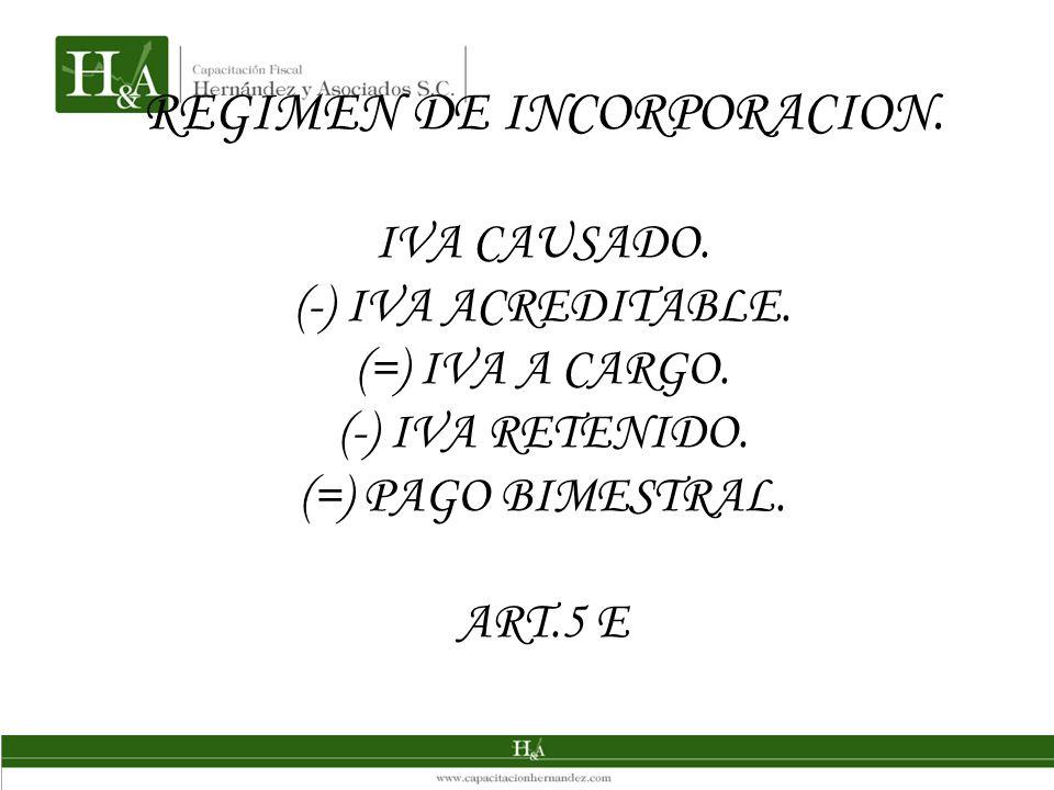 REGIMEN DE INCORPORACION. IVA CAUSADO. (-) IVA ACREDITABLE. (=) IVA A CARGO. (-) IVA RETENIDO. (=) PAGO BIMESTRAL. ART.5 E