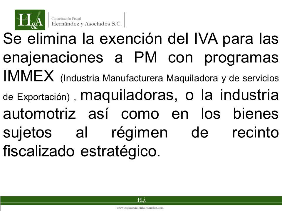 Se elimina la exención del IVA para las enajenaciones a PM con programas IMMEX (Industria Manufacturera Maquiladora y de servicios de Exportación), maquiladoras, o la industria automotriz así como en los bienes sujetos al régimen de recinto fiscalizado estratégico.