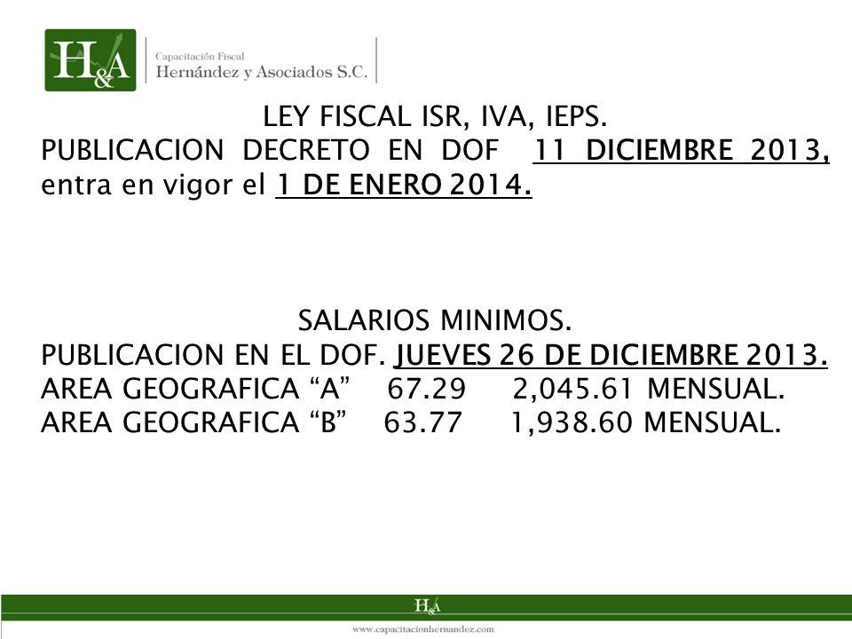 LEY FISCAL ISR, IVA, IEPS. PUBLICACION DECRETO EN DOF 11 DICIEMBRE 2013, entra en vigor el 1 DE ENERO 2014. SALARIOS MINIMOS. PUBLICACION EN EL DOF. J