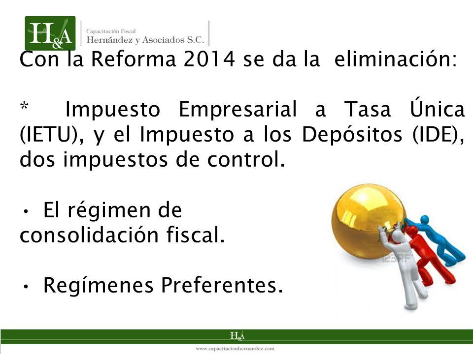 Con la Reforma 2014 se da la eliminación: * Impuesto Empresarial a Tasa Única (IETU), y el Impuesto a los Depósitos (IDE), dos impuestos de control.