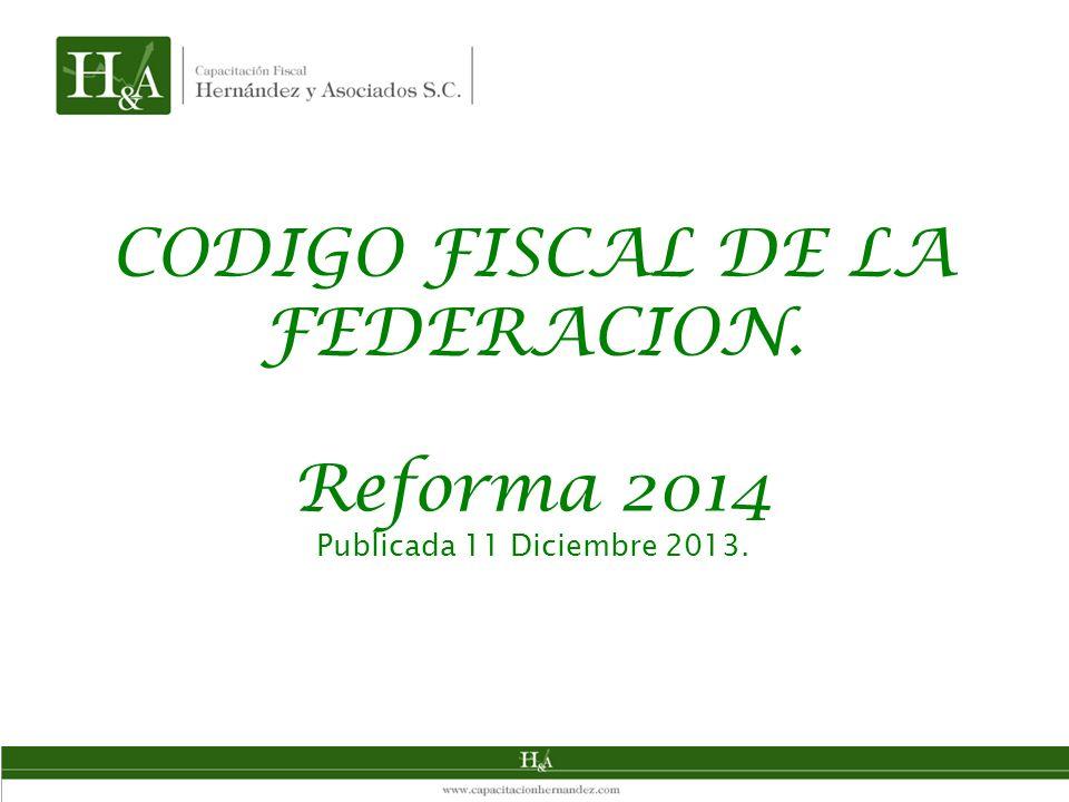 CODIGO FISCAL DE LA FEDERACION. Reforma 2014 Publicada 11 Diciembre 2013.