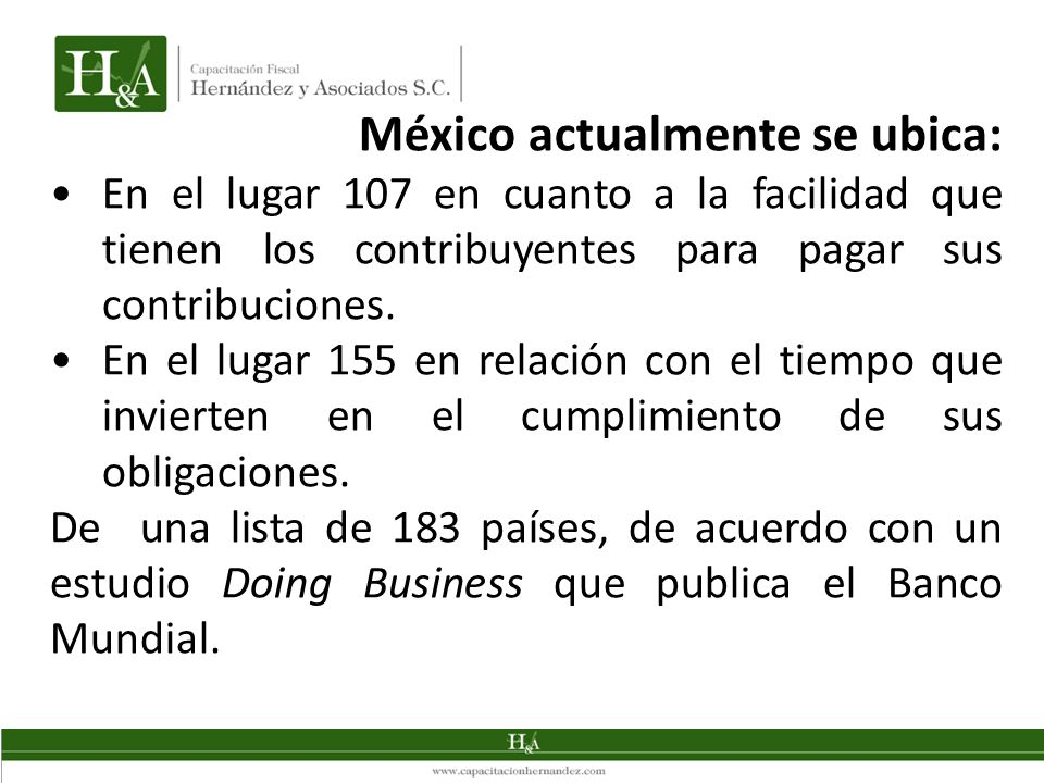 México actualmente se ubica: En el lugar 107 en cuanto a la facilidad que tienen los contribuyentes para pagar sus contribuciones. En el lugar 155 en