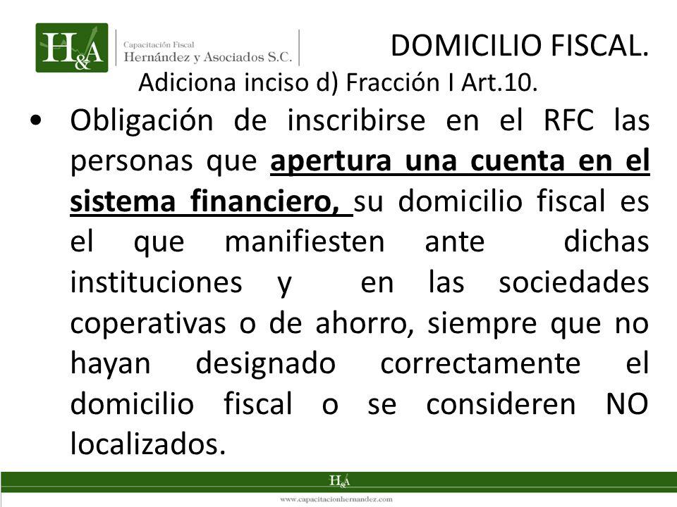 DOMICILIO FISCAL. Adiciona inciso d) Fracción I Art.10. Obligación de inscribirse en el RFC las personas que apertura una cuenta en el sistema financi