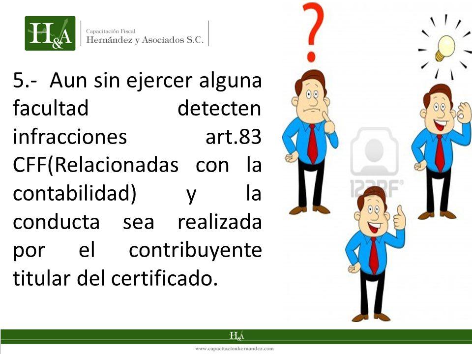 5.- Aun sin ejercer alguna facultad detecten infracciones art.83 CFF(Relacionadas con la contabilidad) y la conducta sea realizada por el contribuyente titular del certificado.