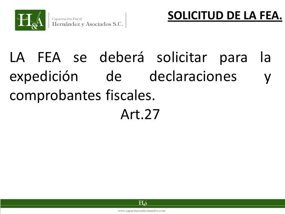 LA FEA se deberá solicitar para la expedición de declaraciones y comprobantes fiscales. Art.27 SOLICITUD DE LA FEA.