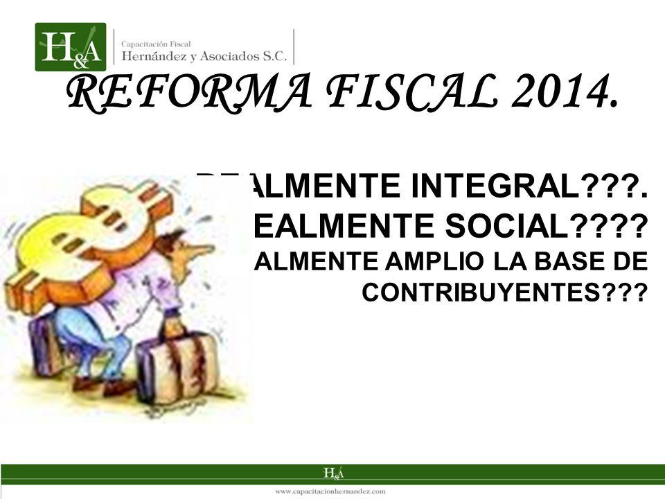REFORMA FISCAL 2014. REALMENTE INTEGRAL???. REALMENTE SOCIAL???? REALMENTE AMPLIO LA BASE DE CONTRIBUYENTES???