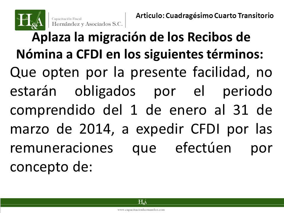 Aplaza la migración de los Recibos de Nómina a CFDI en los siguientes términos: Que opten por la presente facilidad, no estarán obligados por el periodo comprendido del 1 de enero al 31 de marzo de 2014, a expedir CFDI por las remuneraciones que efectúen por concepto de: Articulo: Cuadragésimo Cuarto Transitorio