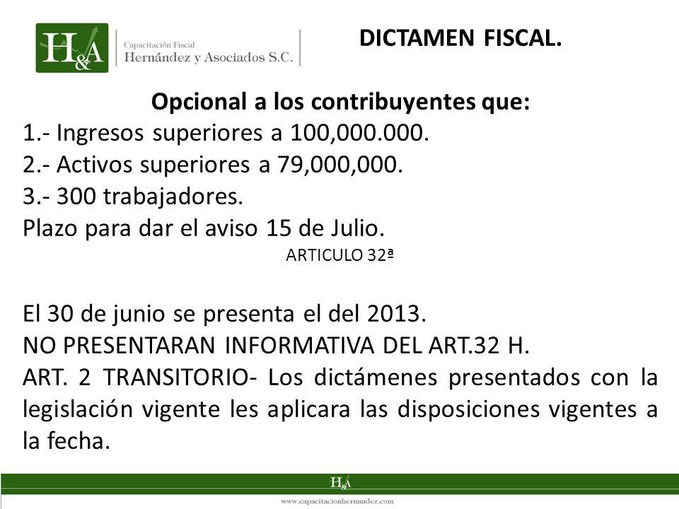 DICTAMEN FISCAL. Opcional a los contribuyentes que: 1.- Ingresos superiores a 100,000.000. 2.- Activos superiores a 79,000,000. 3.- 300 trabajadores.