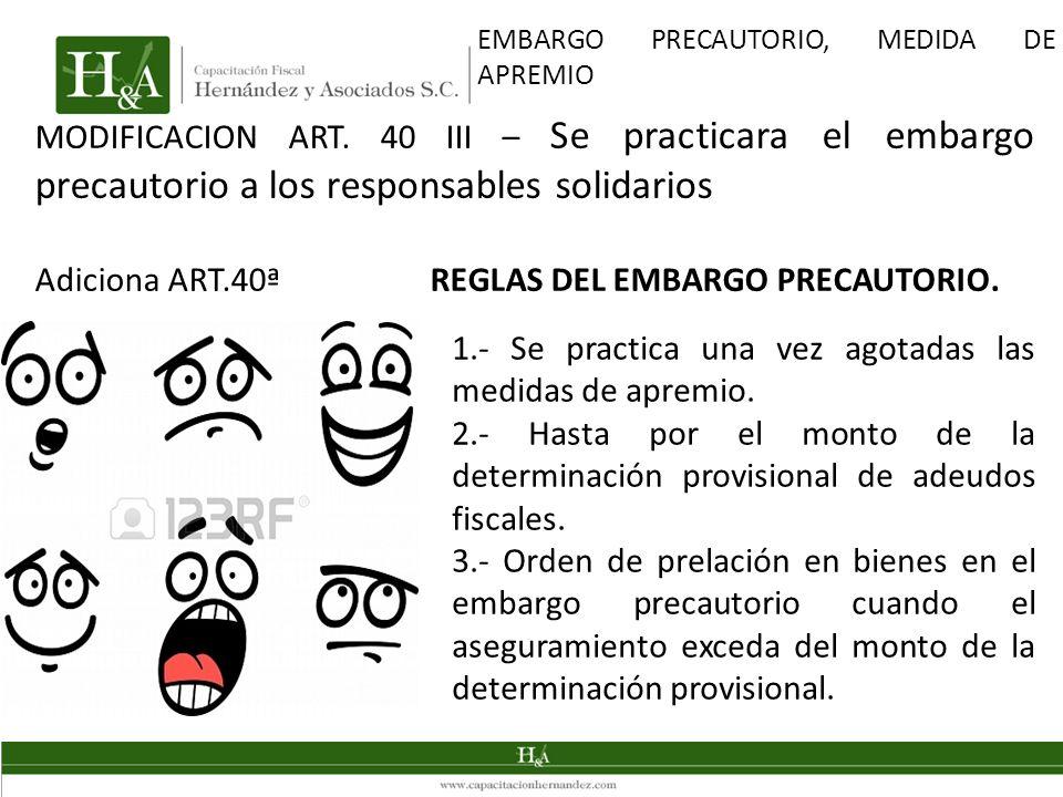 MODIFICACION ART. 40 III – Se practicara el embargo precautorio a los responsables solidarios Adiciona ART.40ª REGLAS DEL EMBARGO PRECAUTORIO. EMBARGO