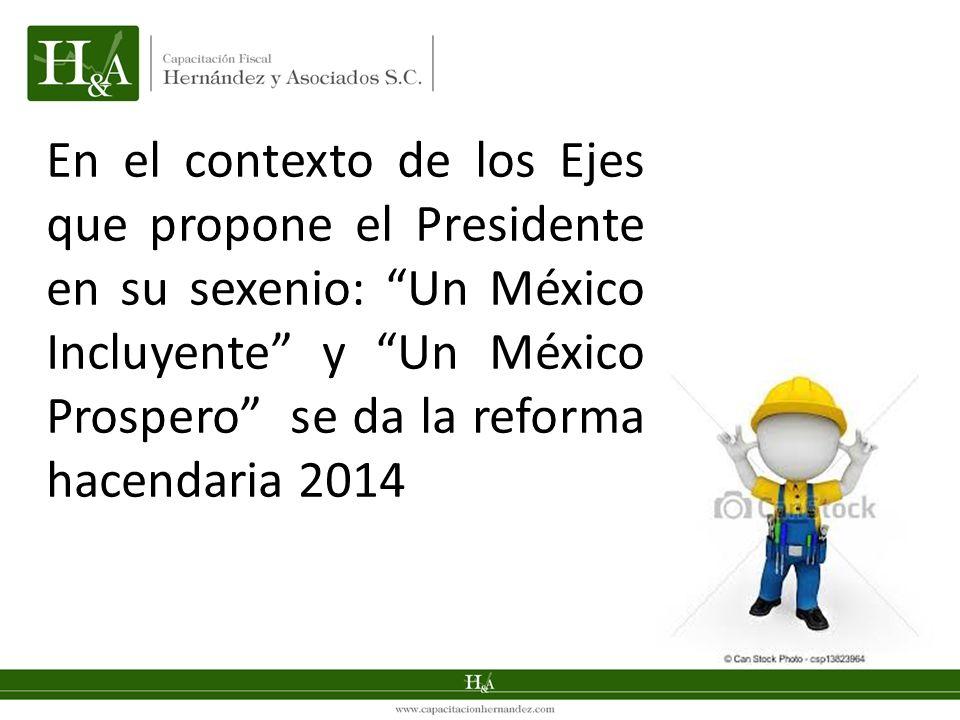 En el contexto de los Ejes que propone el Presidente en su sexenio: Un México Incluyente y Un México Prospero se da la reforma hacendaria 2014