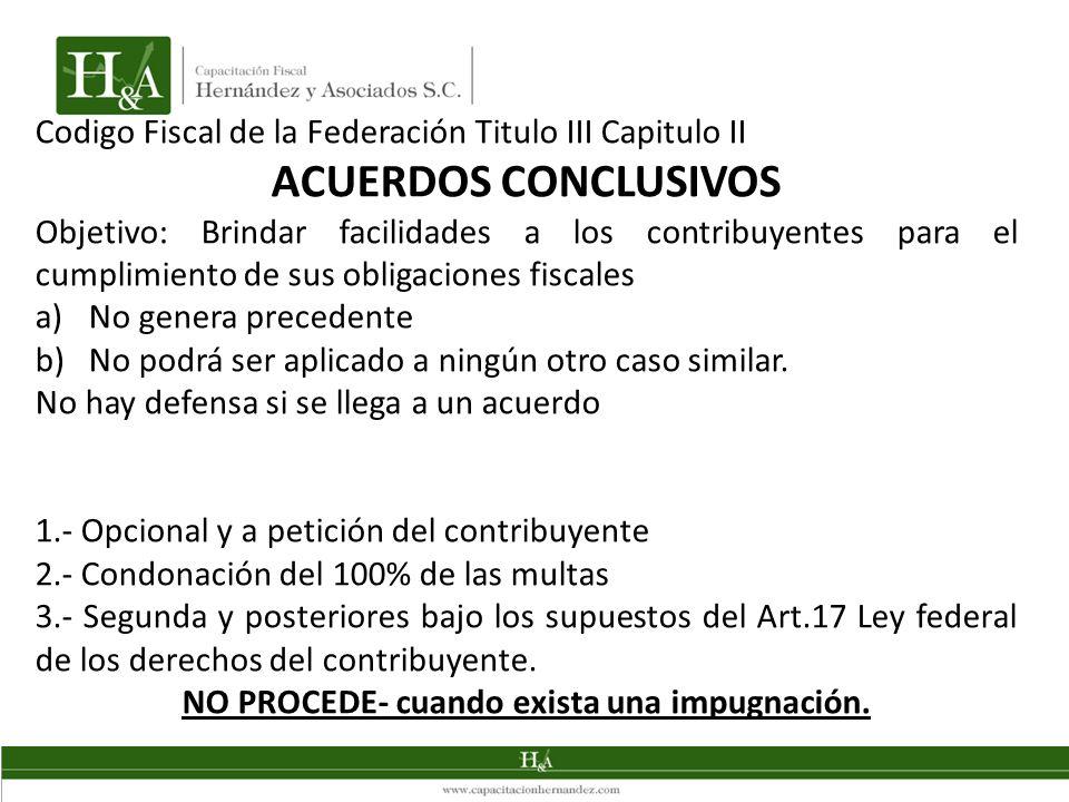 Codigo Fiscal de la Federación Titulo III Capitulo II ACUERDOS CONCLUSIVOS Objetivo: Brindar facilidades a los contribuyentes para el cumplimiento de