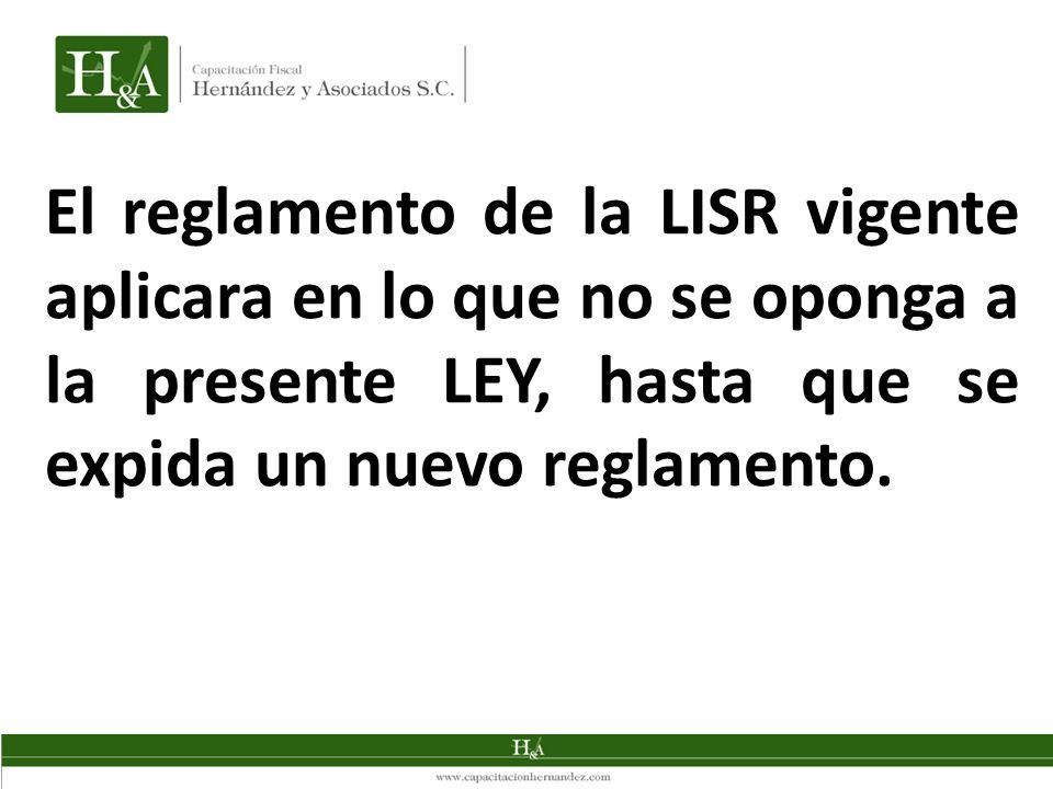 El reglamento de la LISR vigente aplicara en lo que no se oponga a la presente LEY, hasta que se expida un nuevo reglamento.