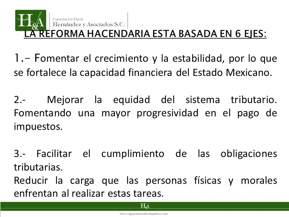 LA REFORMA HACENDARIA ESTA BASADA EN 6 EJES: 1.- F omentar el crecimiento y la estabilidad, por lo que se fortalece la capacidad financiera del Estado