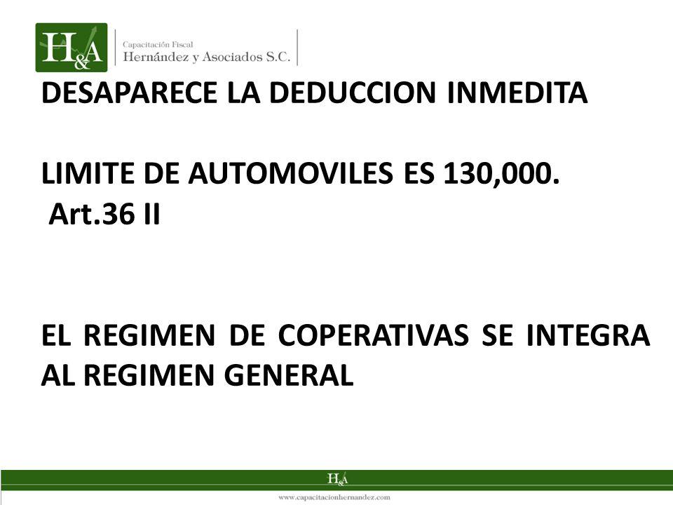 DESAPARECE LA DEDUCCION INMEDITA LIMITE DE AUTOMOVILES ES 130,000. Art.36 II EL REGIMEN DE COPERATIVAS SE INTEGRA AL REGIMEN GENERAL