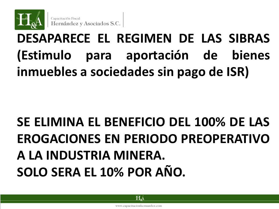 DESAPARECE EL REGIMEN DE LAS SIBRAS (Estimulo para aportación de bienes inmuebles a sociedades sin pago de ISR) SE ELIMINA EL BENEFICIO DEL 100% DE LA