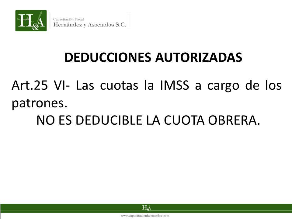 DEDUCCIONES AUTORIZADAS Art.25 VI- Las cuotas la IMSS a cargo de los patrones. NO ES DEDUCIBLE LA CUOTA OBRERA.