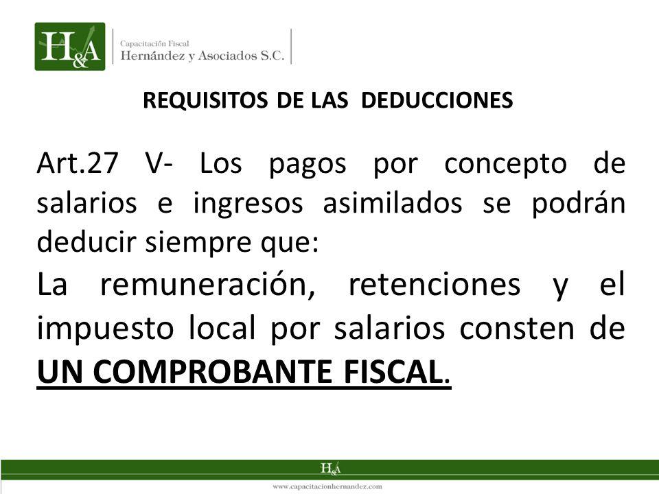 REQUISITOS DE LAS DEDUCCIONES Art.27 V- Los pagos por concepto de salarios e ingresos asimilados se podrán deducir siempre que: La remuneración, retenciones y el impuesto local por salarios consten de UN COMPROBANTE FISCAL.