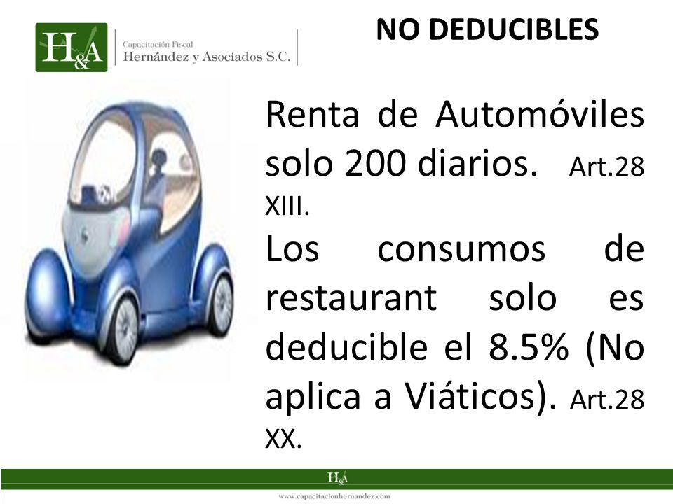 NO DEDUCIBLES Renta de Automóviles solo 200 diarios. Art.28 XIII. Los consumos de restaurant solo es deducible el 8.5% (No aplica a Viáticos). Art.28