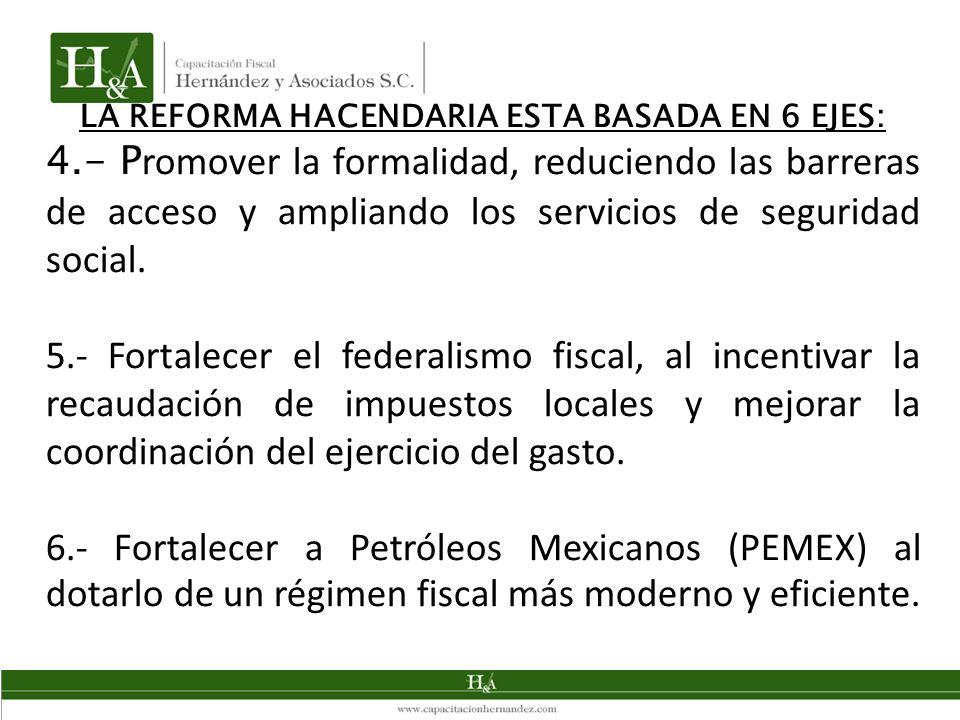 LA REFORMA HACENDARIA ESTA BASADA EN 6 EJES: 4.- P romover la formalidad, reduciendo las barreras de acceso y ampliando los servicios de seguridad social.