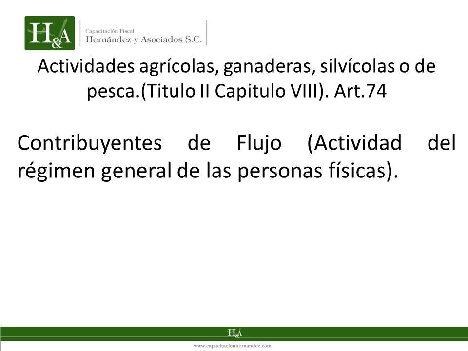 Actividades agrícolas, ganaderas, silvícolas o de pesca.(Titulo II Capitulo VIII). Art.74 Contribuyentes de Flujo (Actividad del régimen general de la