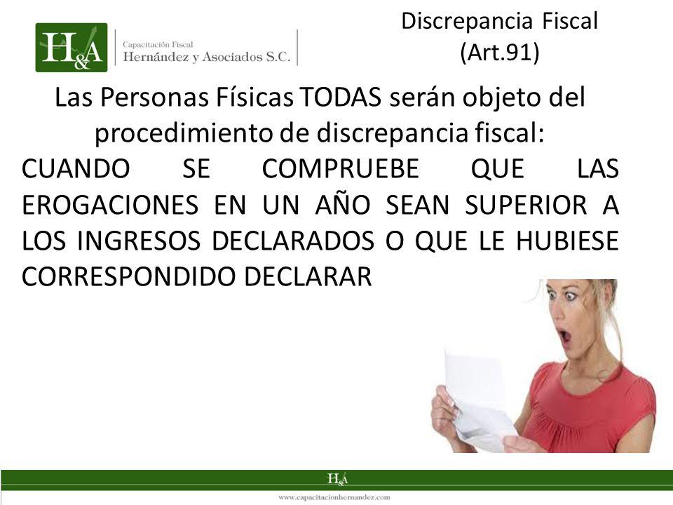 Discrepancia Fiscal (Art.91) Las Personas Físicas TODAS serán objeto del procedimiento de discrepancia fiscal: CUANDO SE COMPRUEBE QUE LAS EROGACIONES EN UN AÑO SEAN SUPERIOR A LOS INGRESOS DECLARADOS O QUE LE HUBIESE CORRESPONDIDO DECLARAR
