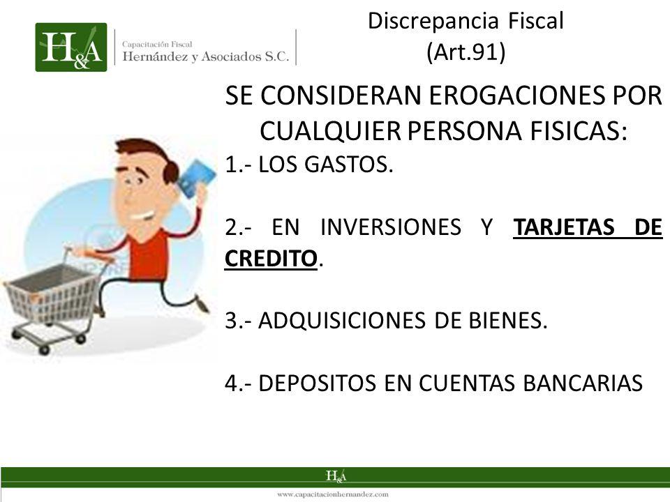 Discrepancia Fiscal (Art.91) SE CONSIDERAN EROGACIONES POR CUALQUIER PERSONA FISICAS: 1.- LOS GASTOS. 2.- EN INVERSIONES Y TARJETAS DE CREDITO. 3.- AD