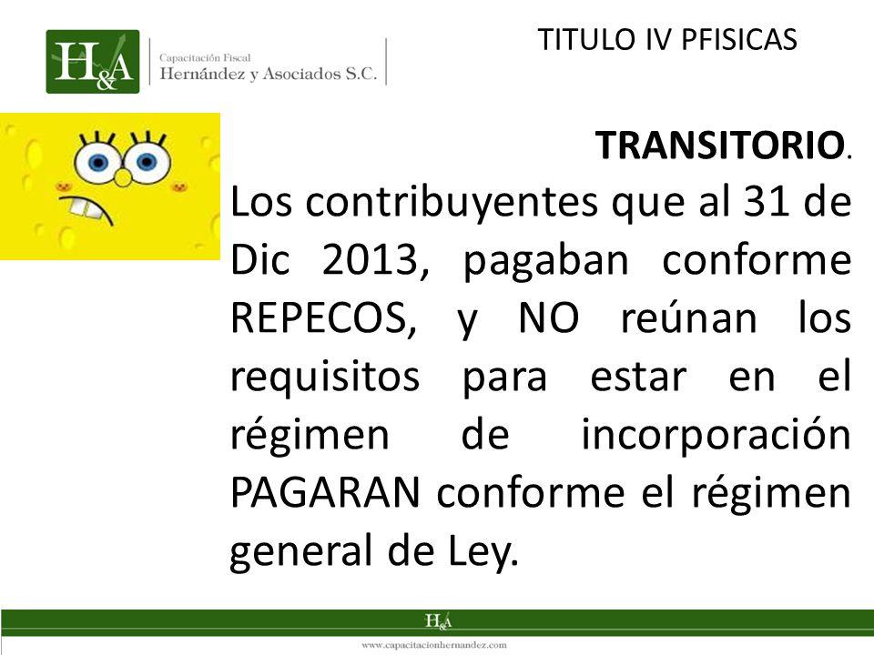 TITULO IV PFISICAS TRANSITORIO. Los contribuyentes que al 31 de Dic 2013, pagaban conforme REPECOS, y NO reúnan los requisitos para estar en el régime