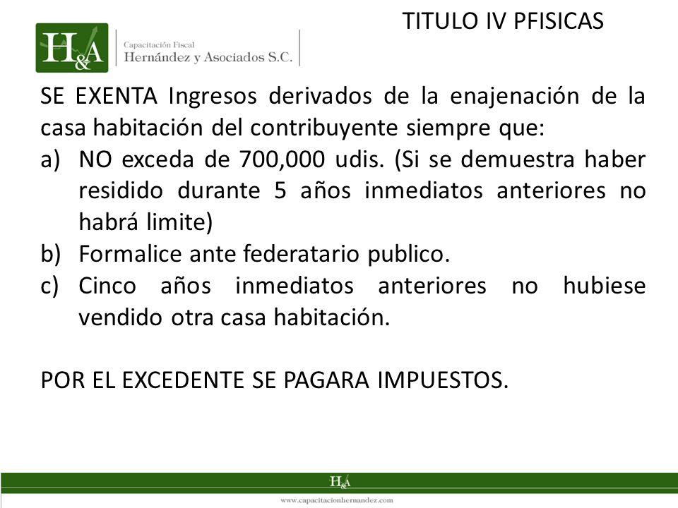 TITULO IV PFISICAS SE EXENTA Ingresos derivados de la enajenación de la casa habitación del contribuyente siempre que: a)NO exceda de 700,000 udis. (S