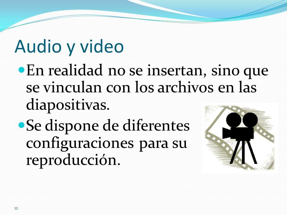 12 Audio y video En realidad no se insertan, sino que se vinculan con los archivos en las diapositivas. Se dispone de diferentes configuraciones para