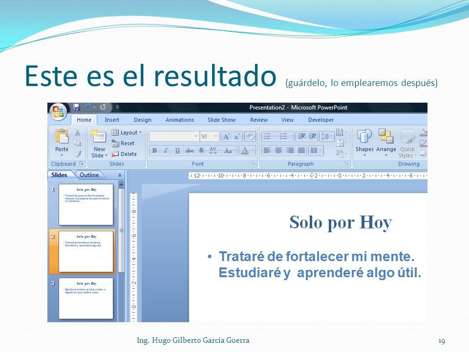 Este es el resultado (guárdelo, lo emplearemos después) 19Ing. Hugo Gilberto García Guerra