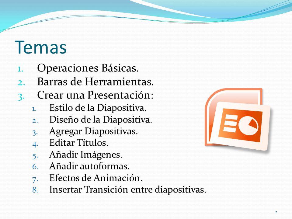 Temas 1. Operaciones Básicas. 2. Barras de Herramientas. 3. Crear una Presentación: 1. Estilo de la Diapositiva. 2. Diseño de la Diapositiva. 3. Agreg
