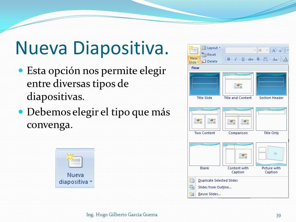 Nueva Diapositiva. Esta opción nos permite elegir entre diversas tipos de diapositivas. Debemos elegir el tipo que más convenga. 39Ing. Hugo Gilberto
