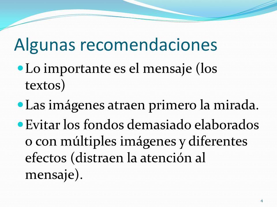 Algunas recomendaciones Lo importante es el mensaje (los textos) Las imágenes atraen primero la mirada. Evitar los fondos demasiado elaborados o con m