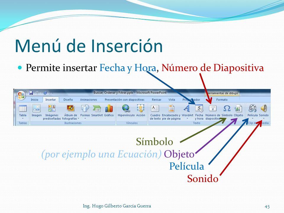 Menú de Inserción Permite insertar Fecha y Hora, Número de Diapositiva Símbolo (por ejemplo una Ecuación) Objeto Película Sonido 45Ing. Hugo Gilberto