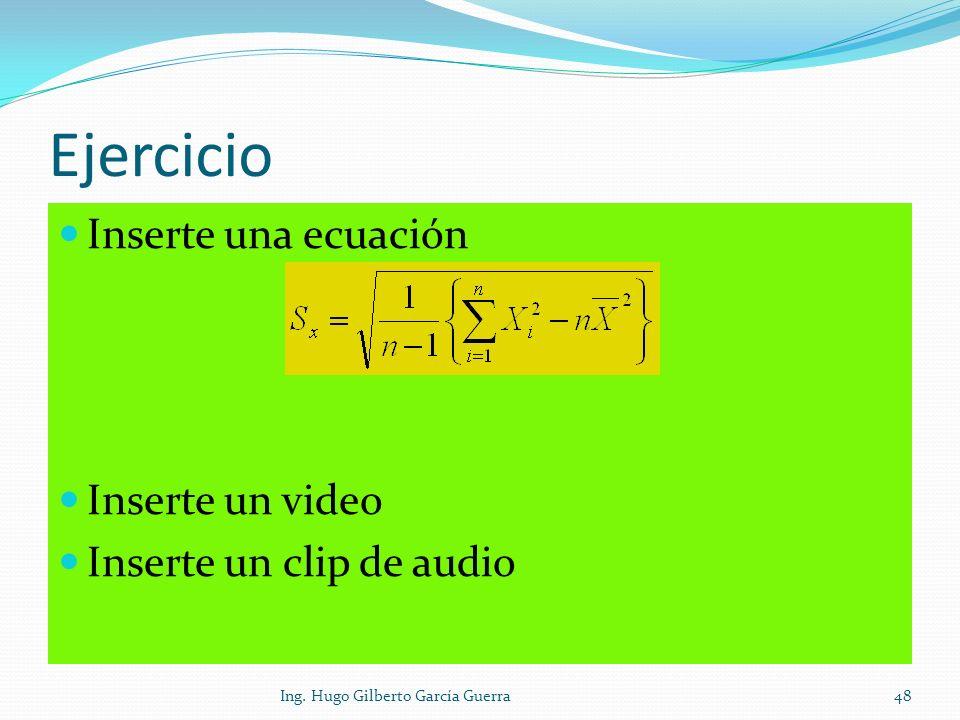 Ejercicio Inserte una ecuación Inserte un video Inserte un clip de audio 48Ing. Hugo Gilberto García Guerra