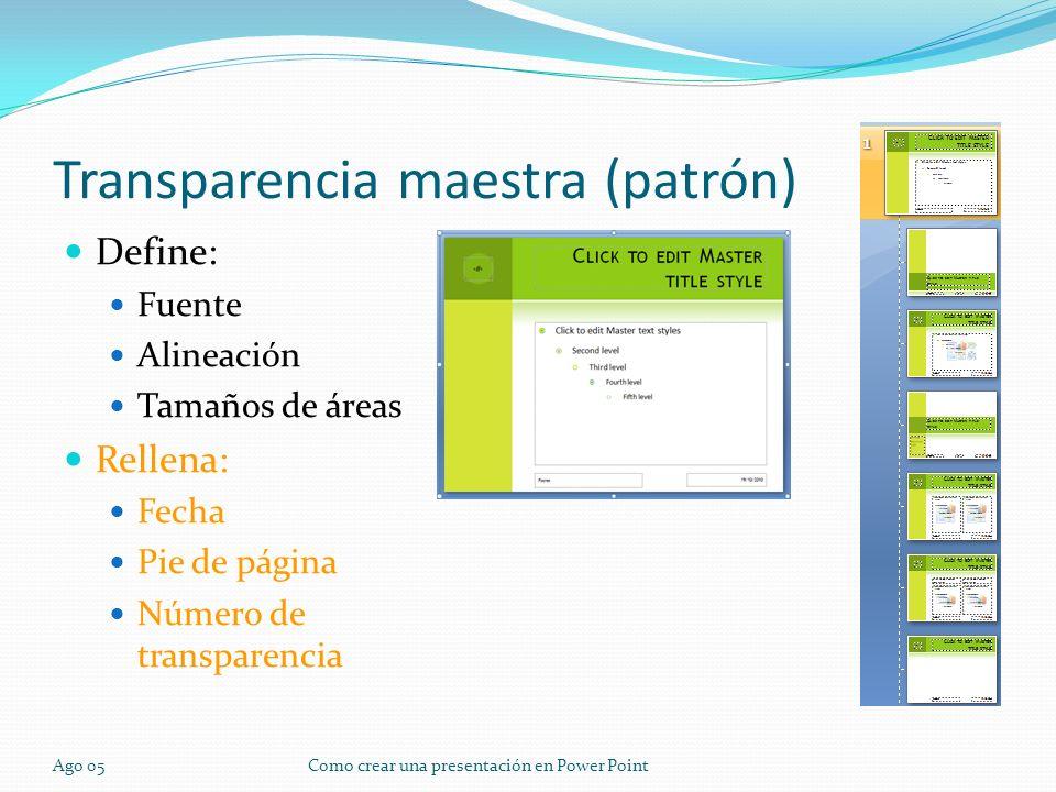 Ago 05Como crear una presentación en Power Point Transparencia maestra (patrón) Define: Fuente Alineación Tamaños de áreas Rellena: Fecha Pie de págin