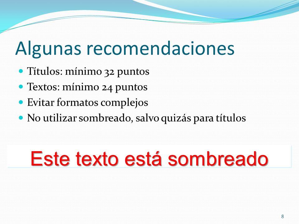 Algunas recomendaciones Títulos: mínimo 32 puntos Textos: mínimo 24 puntos Evitar formatos complejos No utilizar sombreado, salvo quizás para títulos