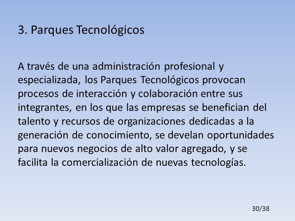 3. Parques Tecnológicos A través de una administración profesional y especializada, los Parques Tecnológicos provocan procesos de interacción y colabo
