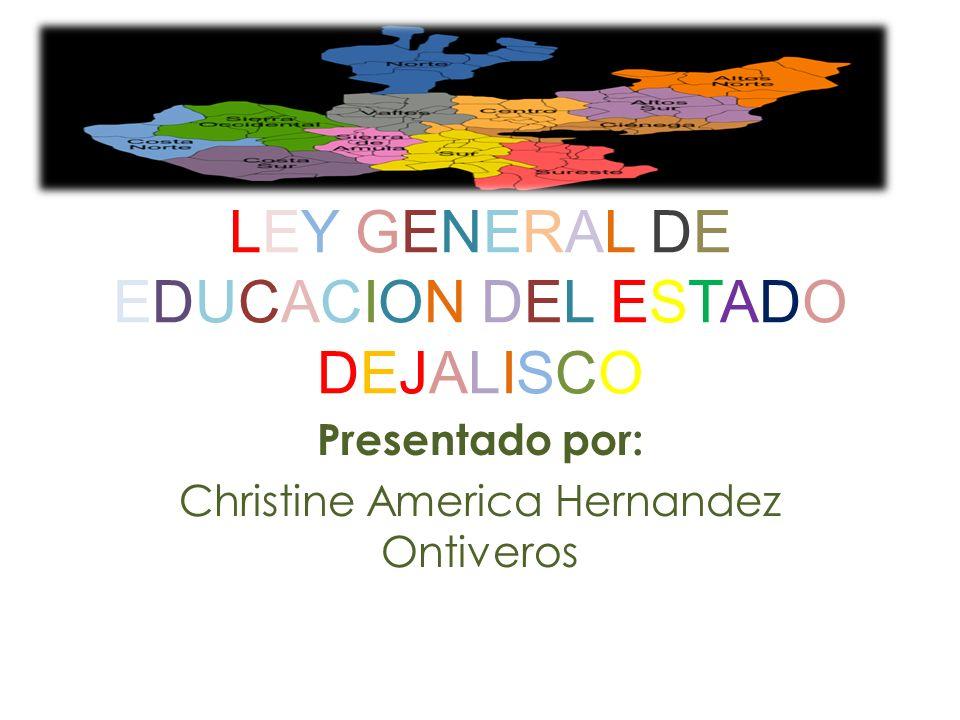 LEY GENERAL DEEDUCACION DEL ESTADODEJALISCOLEY GENERAL DEEDUCACION DEL ESTADODEJALISCO Presentado por: Christine America Hernandez Ontiveros