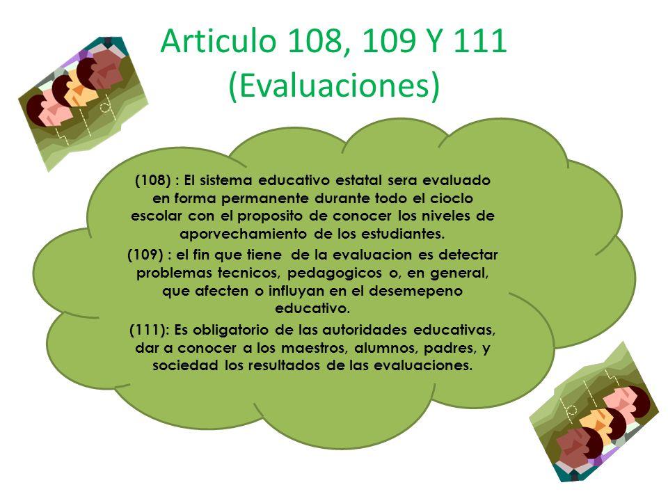Articulo 108, 109 Y 111 (Evaluaciones) (108) : El sistema educativo estatal sera evaluado en forma permanente durante todo el cioclo escolar con el pr