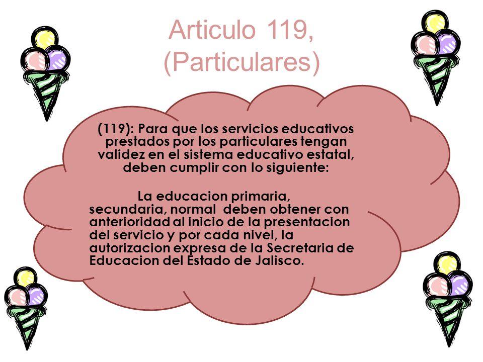 Articulo 119, (Particulares) (119): Para que los servicios educativos prestados por los particulares tengan validez en el sistema educativo estatal, d
